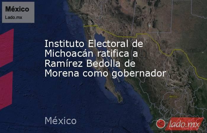 Instituto Electoral de Michoacán ratifica a Ramírez Bedolla de Morena como gobernador. Noticias en tiempo real