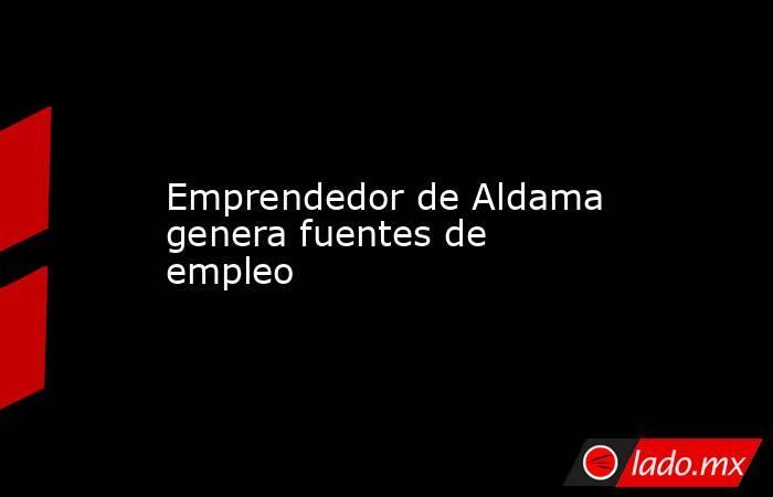 Emprendedor de Aldama genera fuentes de empleo. Noticias en tiempo real