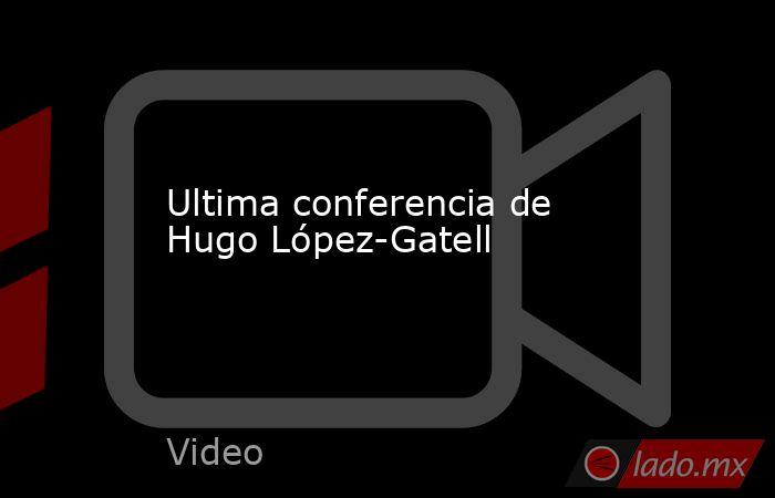Ultima conferencia de Hugo López-Gatell. Noticias en tiempo real