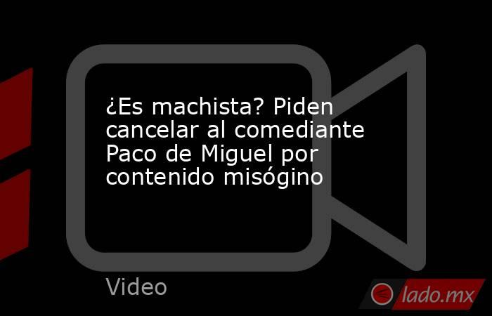 ¿Es machista? Piden cancelar al comediante Paco de Miguel por contenido misógino. Noticias en tiempo real