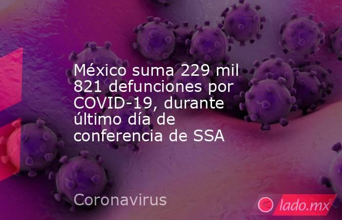 México suma 229 mil 821 defunciones por COVID-19, durante último día de conferencia de SSA. Noticias en tiempo real