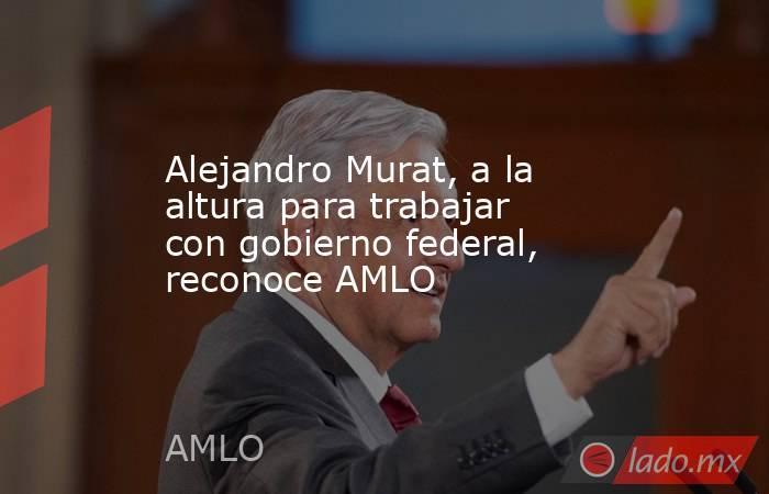 Alejandro Murat, a la altura para trabajar con gobierno federal, reconoce AMLO. Noticias en tiempo real