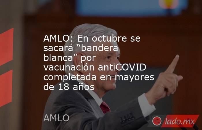 """AMLO: En octubre se sacará """"bandera blanca"""" por vacunación antiCOVID completada en mayores de 18 años. Noticias en tiempo real"""