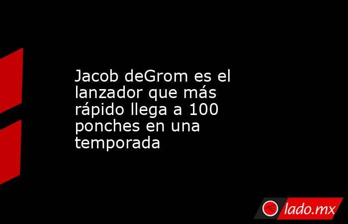 Jacob deGrom es el lanzador que más rápido llega a 100 ponches en una temporada. Noticias en tiempo real