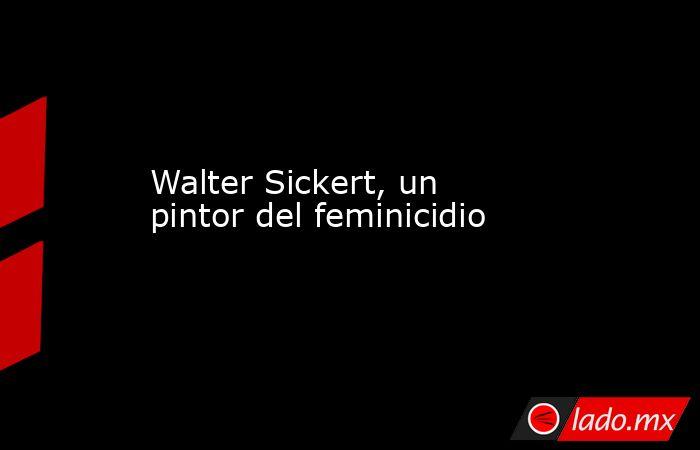 Walter Sickert, un pintor del feminicidio. Noticias en tiempo real