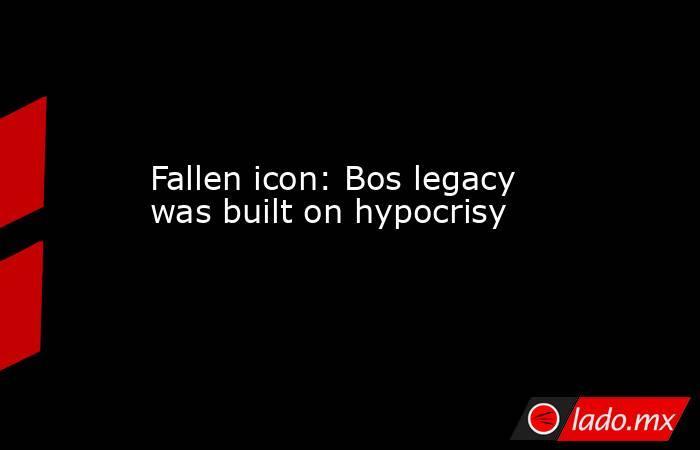 Fallen icon: Bos legacy was built on hypocrisy. Noticias en tiempo real