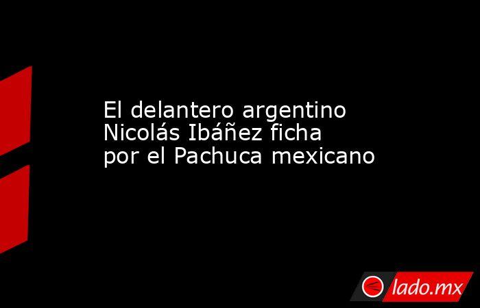 El delantero argentino Nicolás Ibáñez ficha por el Pachuca mexicano. Noticias en tiempo real