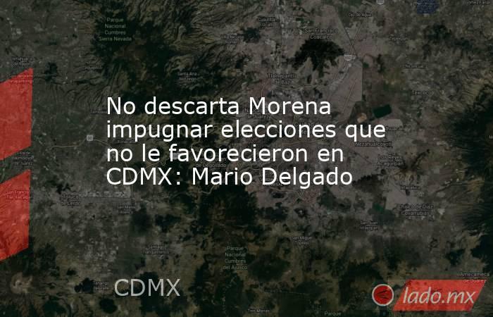 No descarta Morena impugnar elecciones que no le favorecieron en CDMX: Mario Delgado. Noticias en tiempo real