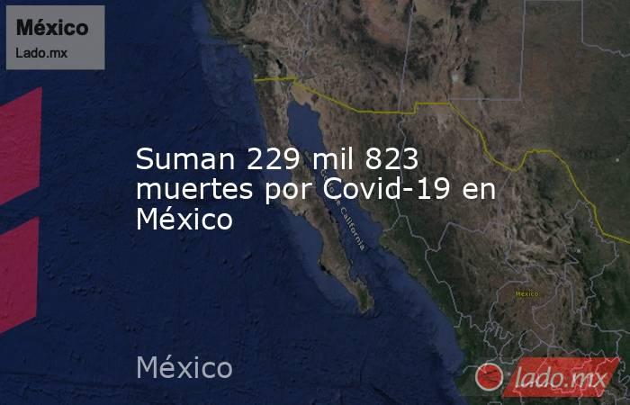 Suman 229 mil 823 muertes por Covid-19 en México. Noticias en tiempo real