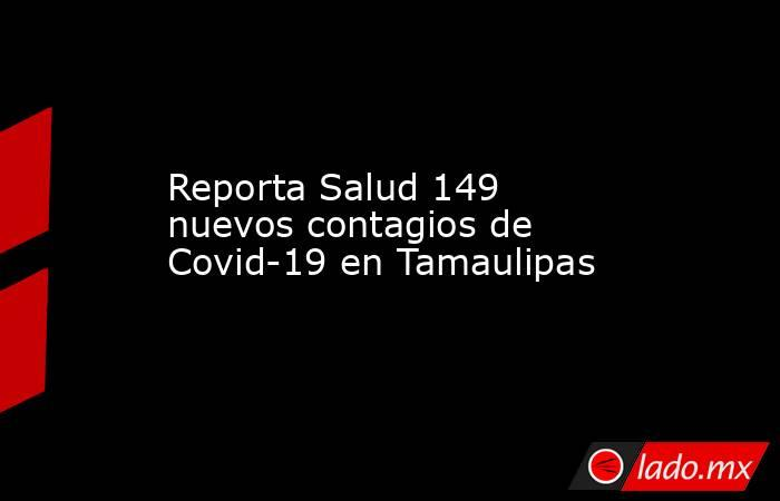 Reporta Salud 149 nuevos contagios de Covid-19 en Tamaulipas. Noticias en tiempo real