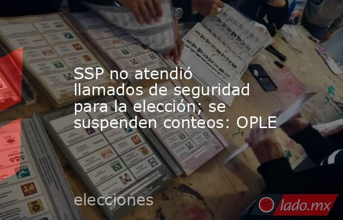 SSP no atendió llamados de seguridad para la elección; se suspenden conteos: OPLE. Noticias en tiempo real
