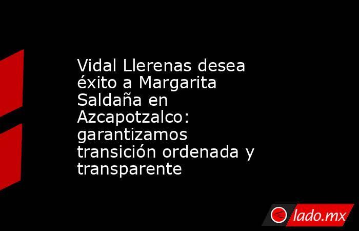 Vidal Llerenas desea éxito a Margarita Saldaña en Azcapotzalco: garantizamos transición ordenada y transparente. Noticias en tiempo real