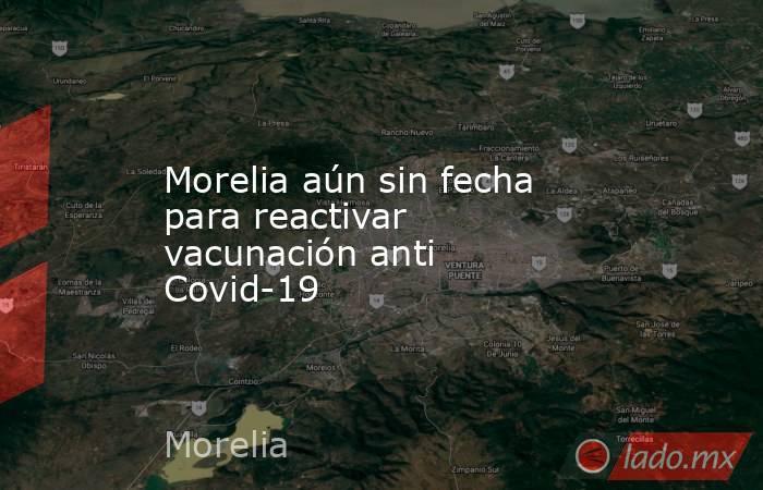 Morelia aún sin fecha para reactivar vacunación anti Covid-19. Noticias en tiempo real