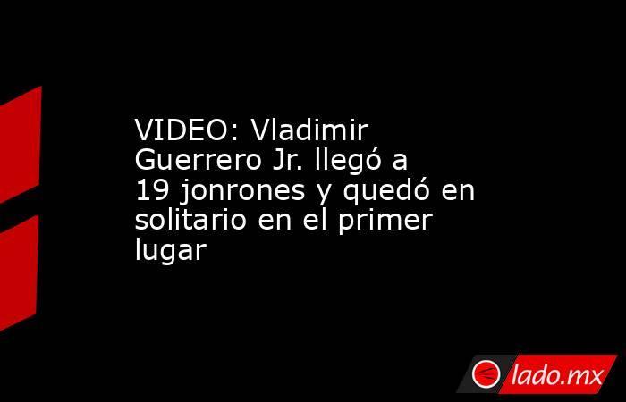VIDEO: Vladimir Guerrero Jr. llegó a 19 jonrones y quedó en solitario en el primer lugar. Noticias en tiempo real