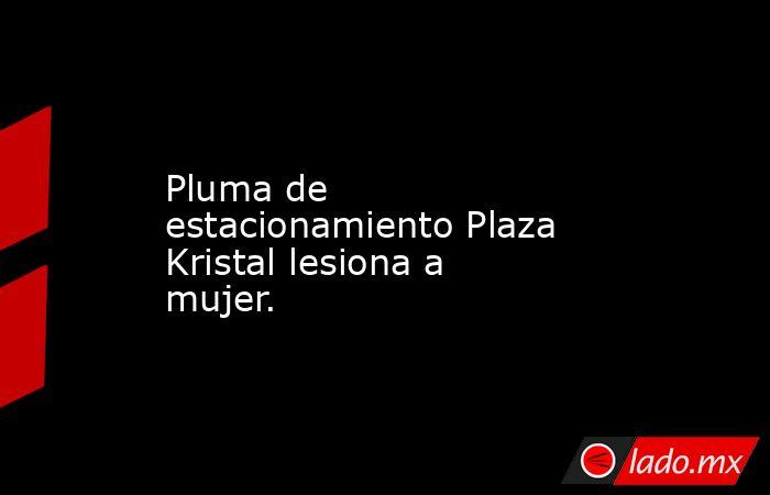 Pluma de estacionamiento Plaza Kristal lesiona a mujer.. Noticias en tiempo real