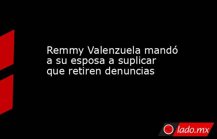 Remmy Valenzuela mandó a su esposa a suplicar que retiren denuncias. Noticias en tiempo real
