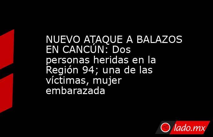 NUEVO ATAQUE A BALAZOS EN CANCÚN: Dos personas heridas en la Región 94; una de las víctimas, mujer embarazada. Noticias en tiempo real