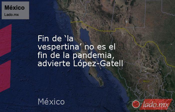 Fin de 'la vespertina' no es el fin de la pandemia, advierte López-Gatell. Noticias en tiempo real