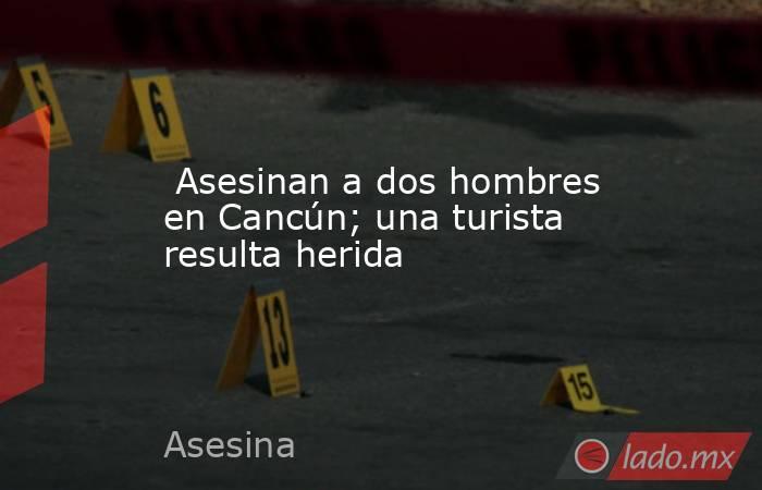 Asesinan a dos hombres en Cancún; una turista resulta herida. Noticias en tiempo real