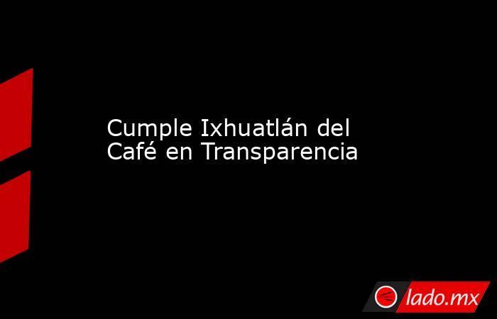 Cumple Ixhuatlán del Café en Transparencia. Noticias en tiempo real