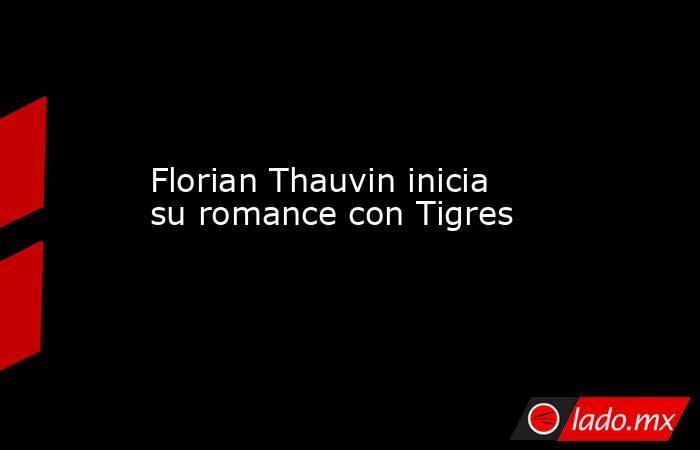 Florian Thauvin inicia su romance con Tigres. Noticias en tiempo real