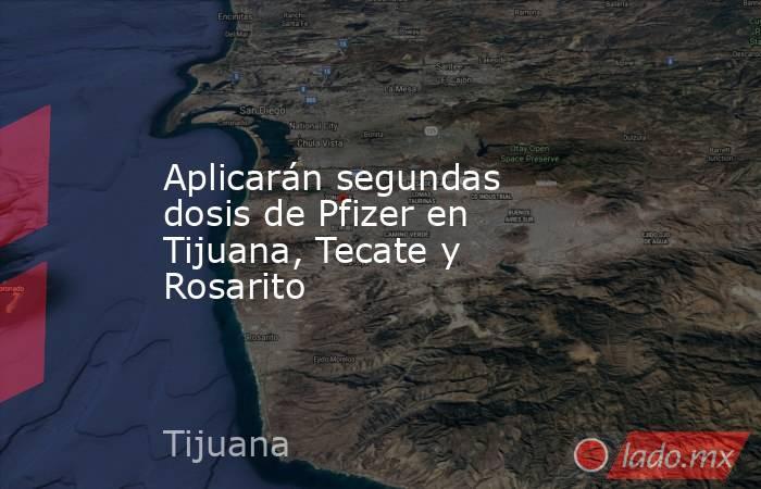 Aplicarán segundas dosis de Pfizer en Tijuana, Tecate y Rosarito . Noticias en tiempo real