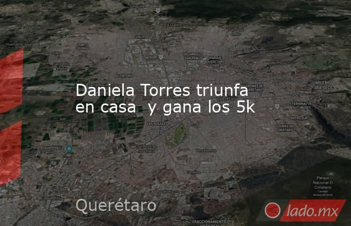 Daniela Torres triunfa en casa  y gana los 5k. Noticias en tiempo real
