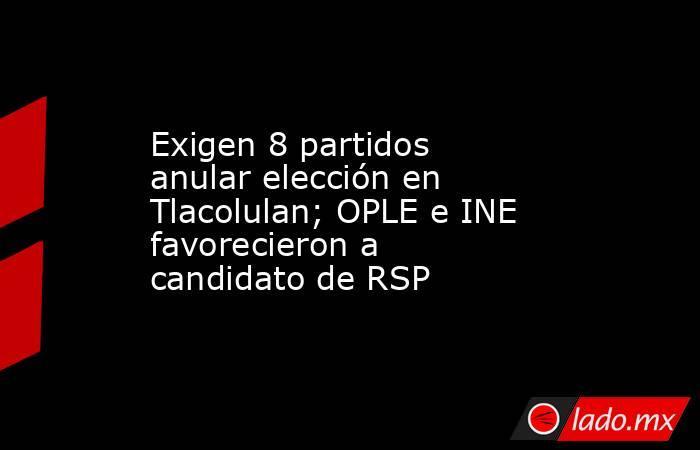 Exigen 8 partidos anular elección en Tlacolulan; OPLE e INE favorecieron a candidato de RSP. Noticias en tiempo real
