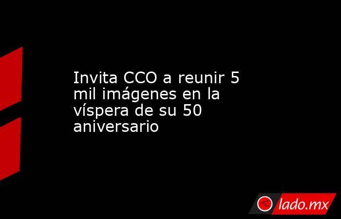 Invita CCO a reunir 5 mil imágenes en la víspera de su 50 aniversario. Noticias en tiempo real