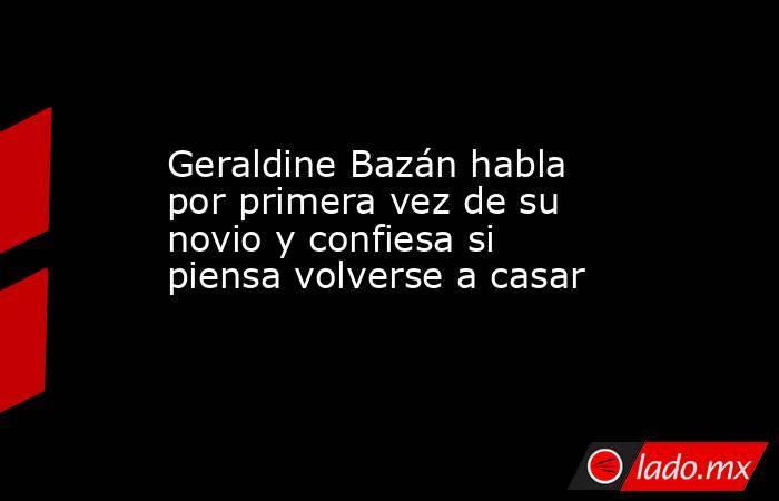 Geraldine Bazán habla por primera vez de su novio y confiesa si piensa volverse a casar. Noticias en tiempo real