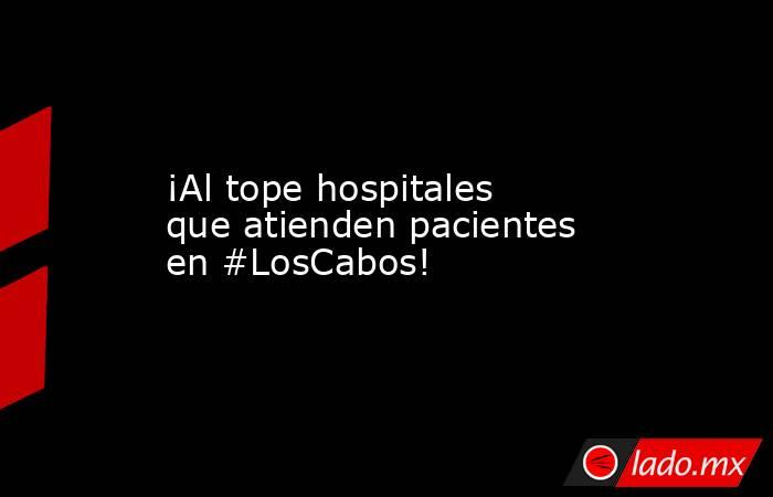 ¡Al tope hospitales que atienden pacientes en #LosCabos!. Noticias en tiempo real