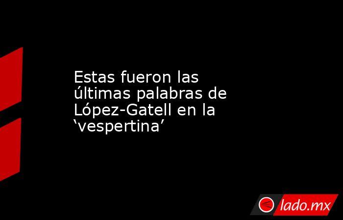 Estas fueron las últimas palabras de López-Gatell en la 'vespertina'. Noticias en tiempo real