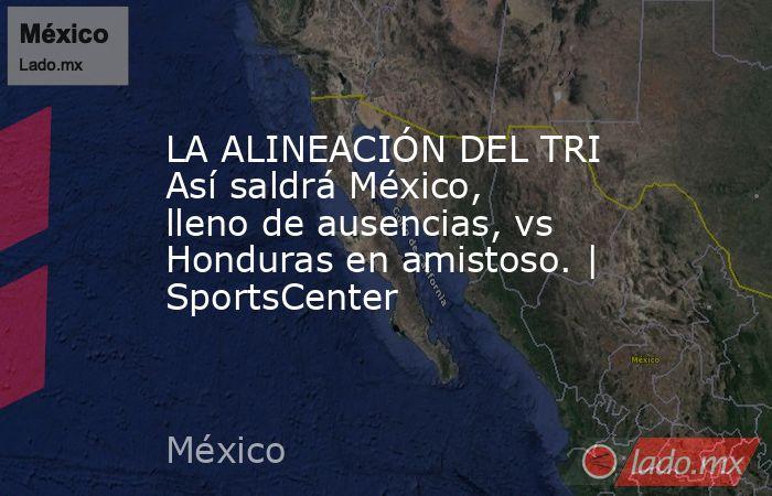 LA ALINEACIÓN DEL TRI Así saldrá México, lleno de ausencias, vs Honduras en amistoso.   SportsCenter. Noticias en tiempo real