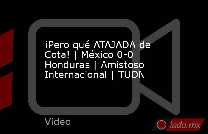 ¡Pero qué ATAJADA de Cota!   México 0-0 Honduras   Amistoso Internacional   TUDN. Noticias en tiempo real