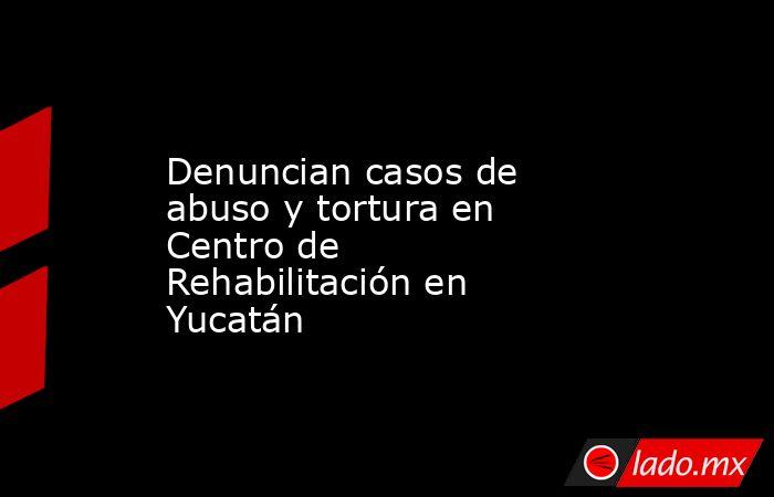Denuncian casos de abuso y tortura en Centro de Rehabilitación en Yucatán. Noticias en tiempo real