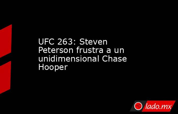 UFC 263: Steven Peterson frustra a un unidimensional Chase Hooper. Noticias en tiempo real