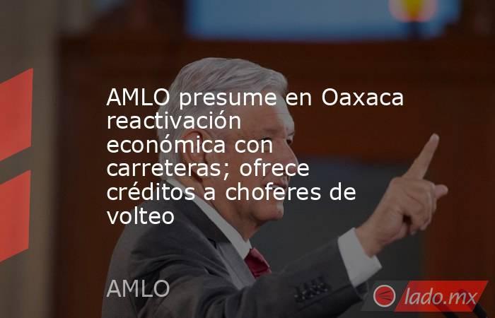 AMLO presume en Oaxaca reactivación económica con carreteras; ofrece créditos a choferes de volteo. Noticias en tiempo real