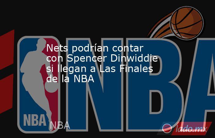 Nets podrían contar con Spencer Dinwiddie si llegan a Las Finales de la NBA. Noticias en tiempo real