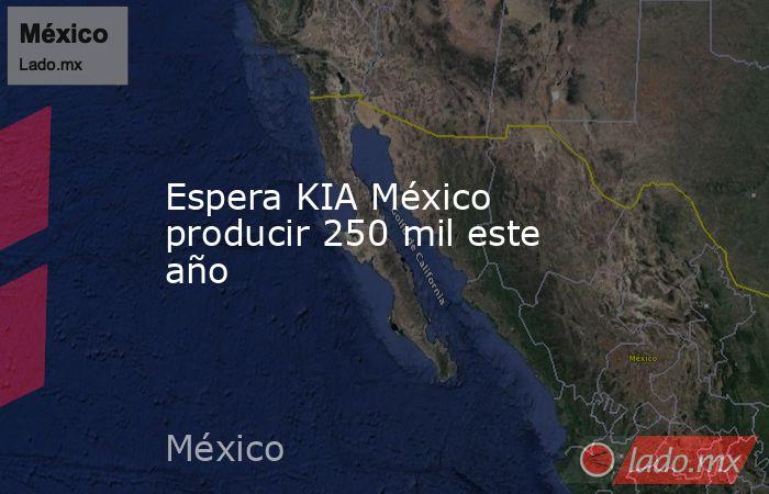Espera KIA México producir 250 mil este año. Noticias en tiempo real