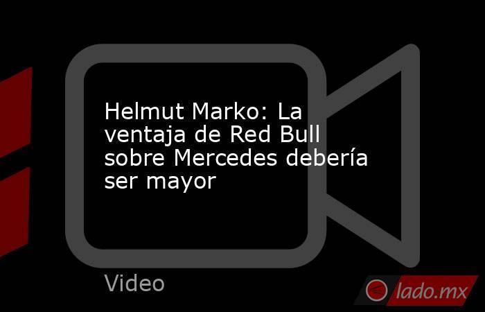 Helmut Marko: La ventaja de Red Bull sobre Mercedes debería ser mayor. Noticias en tiempo real