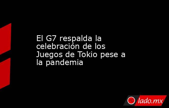 El G7 respalda la celebración de los Juegos de Tokio pese a la pandemia. Noticias en tiempo real