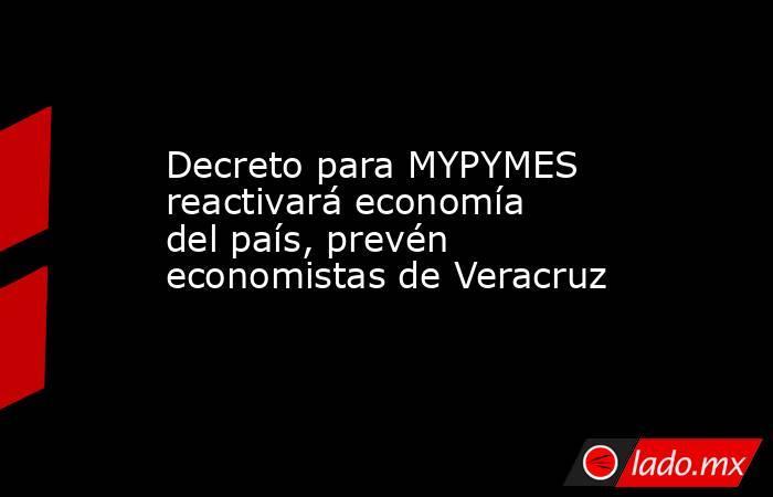 Decreto para MYPYMES reactivará economía del país, prevén economistas de Veracruz. Noticias en tiempo real