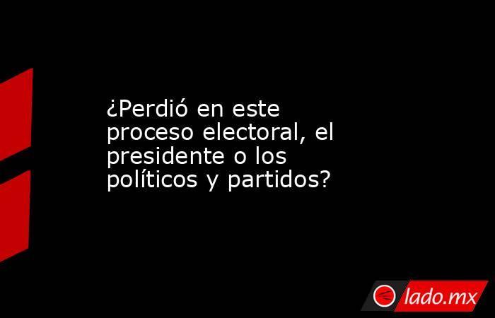 ¿Perdió en este proceso electoral, el presidente o los políticos y partidos?. Noticias en tiempo real