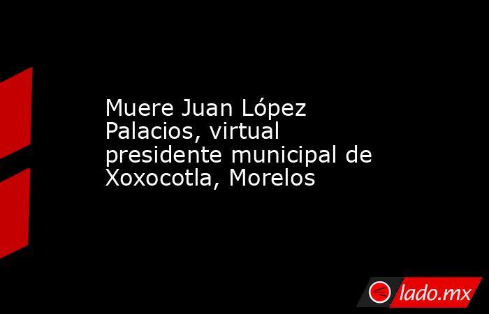Muere Juan López Palacios, virtual presidente municipal de Xoxocotla, Morelos. Noticias en tiempo real