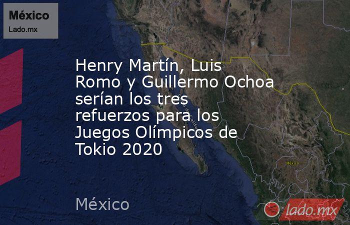 Henry Martín, Luis Romo y Guillermo Ochoa serían los tres refuerzos para los Juegos Olímpicos de Tokio 2020. Noticias en tiempo real