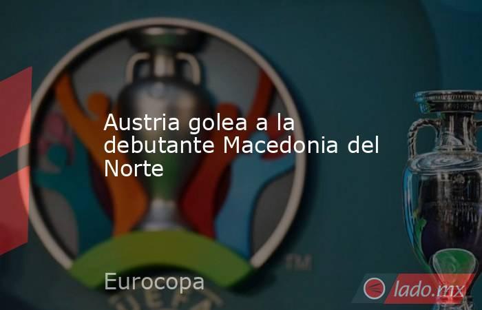 Austria golea a la debutante Macedonia del Norte. Noticias en tiempo real