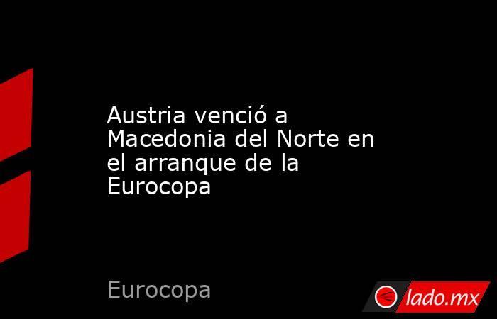 Austria venció a Macedonia del Norte en el arranque de la Eurocopa. Noticias en tiempo real