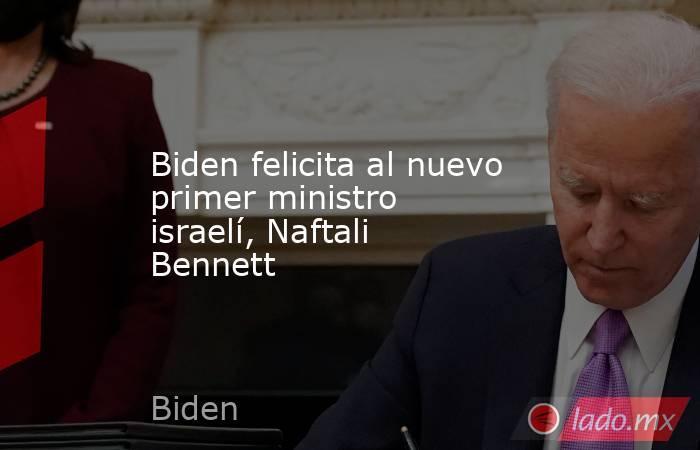 Biden felicita al nuevo primer ministro israelí, Naftali Bennett. Noticias en tiempo real