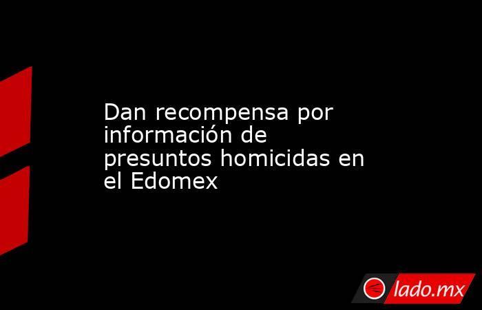 Dan recompensa por información de presuntos homicidas en el Edomex. Noticias en tiempo real