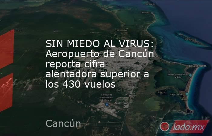 SIN MIEDO AL VIRUS: Aeropuerto de Cancún reporta cifra alentadora superior a los 430 vuelos. Noticias en tiempo real
